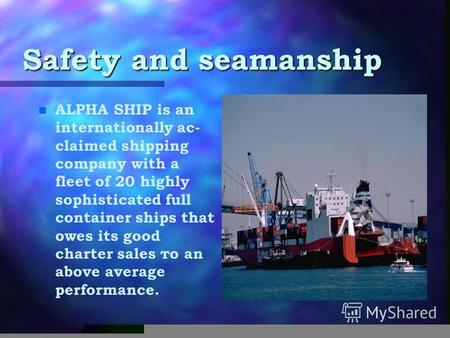 Safety and seamanship n n ALPHA SHIP is an internationally ас- claimed shipping company with а fleet of 20 highly sophisticated full container ships that.