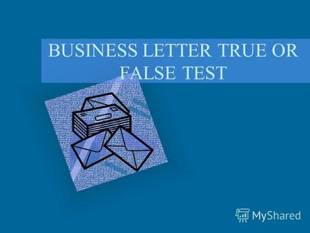 BUSINESS LETTER TRUE OR FALSE TEST. Are the following statements True or False? TRUE FALSE.