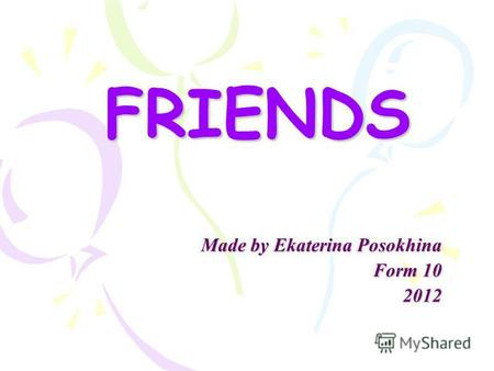 FRIENDS Made by Ekaterina Posokhina Form 10 2012.