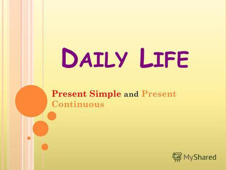 D AILY L IFE Present Simple and Present Continuous.