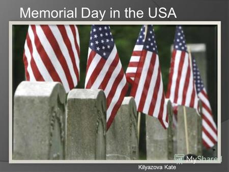 Memorial Day in the USA Kilyazova Kate. Memorial Day is a national holiday of the United States. This festival is celebrated every year on the last Monday.