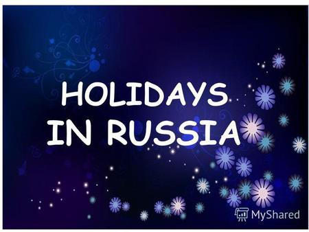 HOLIDAYS IN RUSSIA. Almost every country has holidays honouring important events in its history. Some holidays come on the same date, some are movable.