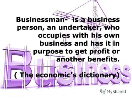Businessman- is a business person, an undertaker, who occupies with his own business and has it in purpose to get profit or another benefits. ( The economic's.