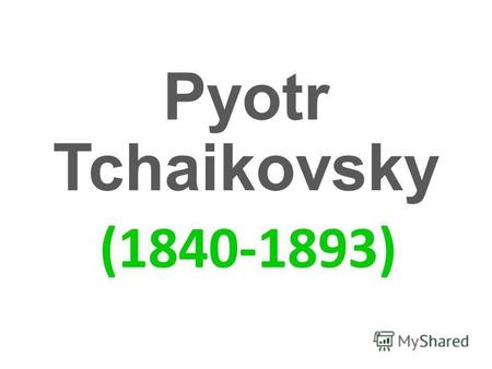 Pyotr Tchaikovsky (1840-1893). Tchaikovsky is one of the most famous Russian composers. His name is known all over the world. He was born May 7, 1840.