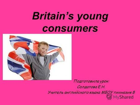 Britains young consumers Подготовила урок: Солдатова Е.Н. Учитель английского языка МБОУ гимназия 8.