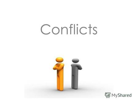 Conflicts What is a conflict? A conflict - a clash of opposing goals,interests, opinions and views of people. It is a natural thing in our life.