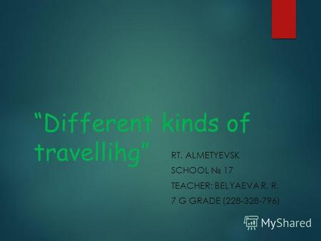 Different kinds of travellihg RT. ALMETYEVSK SCHOOL 17 TEACHER: BELYAEVA R. R. 7 G GRADE (228-328-796)