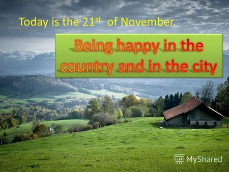 Today is the 21 st of November.. Have you ever been to the country? Do you like it? Who lives there? What can you do there? Have you ever been to the.