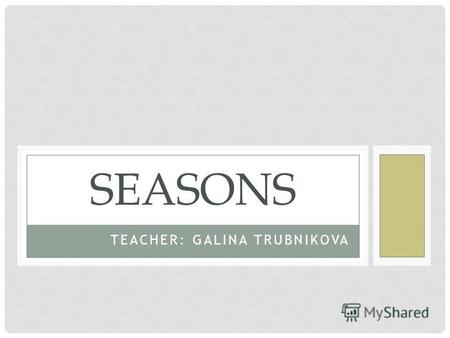 TEACHER: GALINA TRUBNIKOVA SEASONS POEM SEASONS Autumn is yellow, Winter is white, Spring is green, Summer is bright.