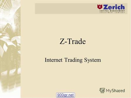 1 Z-Trade Internet Trading System 900igr.net. 2 Z-Trade: purpose and users Developed by Zerich Capital Management Investment Company to meet the needs.