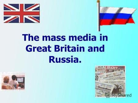 The mass media in Great Britain and Russia.. The mass media The press, the radio and TV play an important role in the life of society. They inform, educate.