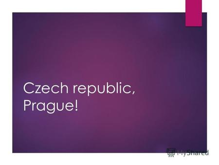 Czech republic, Prague!. Is situated: On the South-East of Europe.