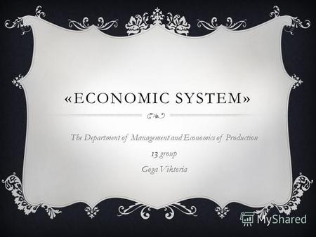 «ECONOMIC SYSTEM» The Department of Management and Economics of Production 13 group Goga Viktoria.