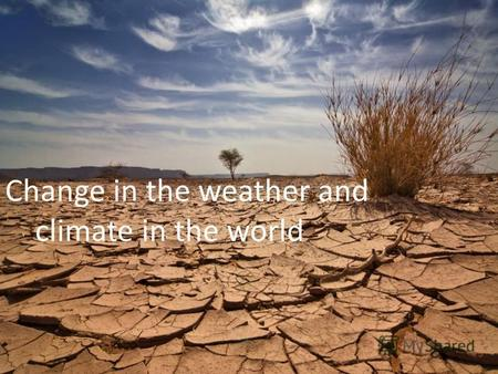 Change in the weather and climate in the world. Changing weather and climate are variations in the Earth's climate as a whole or of its separate regions.
