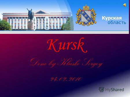 Kursk Done by Klusko Sergey 24.02.2010. The year of the birth of Kursk is referred to 1095. The City of Kursk developed quickly. During the Great Patriotic.