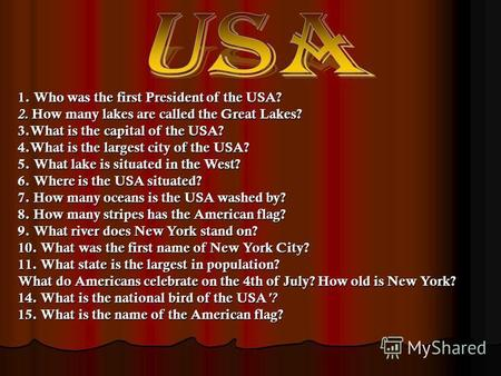 1. Who was the first President of the USA? 2. How many lakes are called the Great Lakes? 3.What is the capital of the USA? 4.What is the largest city of.