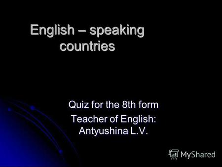English – speaking countries Quiz for the 8th form Teacher of English: Antyushina L.V.