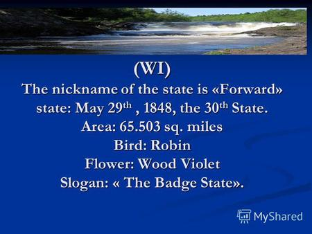 Some words about Winconsion. (WI) The nickname of the state is «Forward» state: May 29th, 1848, the 30th State. Area: 65.503 sq. miles Bird: Robin Flower: