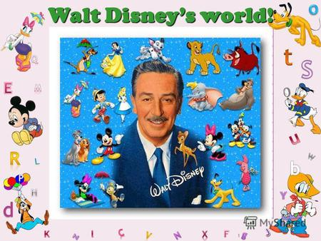1 Walt Disneys world!. 2 Walt Disney December 5, 1901 – December 15, 1966 He was born in Chicago. Disney has created a lot of cartoons and films. His.