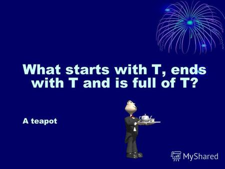 What starts with T, ends with T and is full of T? A teapot.