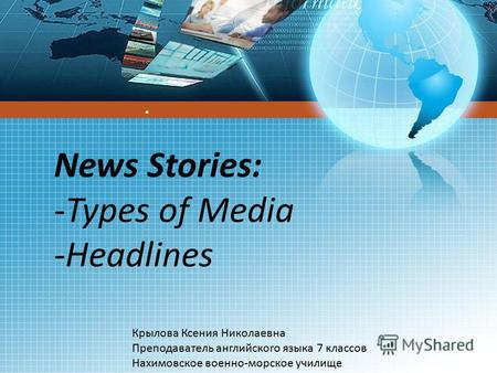 News Stories: -Types of Media -Headlines Крылова Ксения Николаевна Преподаватель английского языка 7 классов Нахимовское военно-морское училище.