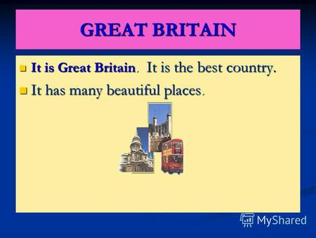 GREAT BRITAIN It is Great Britain. It is the best country. It has many beautiful places.