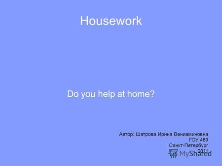 Housework Do you help at home? Автор: Шатрова Ирина Вениаминовна ГОУ 489 Санкт-Петербург 2011.