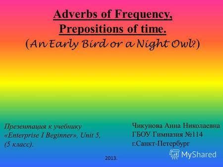 Adverbs of Frequency, Prepositions of time. ( An Early Bird or a Night Owl ? ) Презентация к учебнику «Enterprise I Beginner», Unit 5, (5 класс). Чикунова.