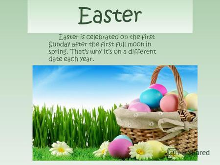 Easter Easter is celebrated on the first Sunday after the first full moon in spring. Thats why its on a different date each year.