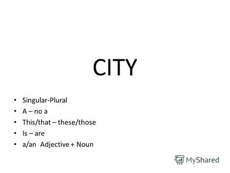 CITY Singular-Plural A – no a This/that – these/those Is – are a/an Adjective + Noun.