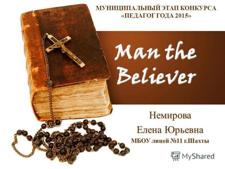 Man the Believer Немирова Елена Юрьевна МБОУ лицей 11 г.Шахты МУНИЦИПАЛЬНЫЙ ЭТАП КОНКУРСА «ПЕДАГОГ ГОДА 2015»