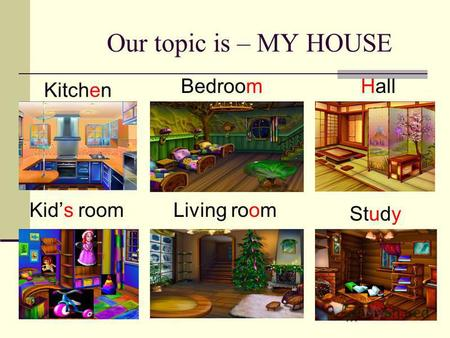 Our topic is – MY HOUSE Kids room Hall Kitchen Bedroom Study Living room.