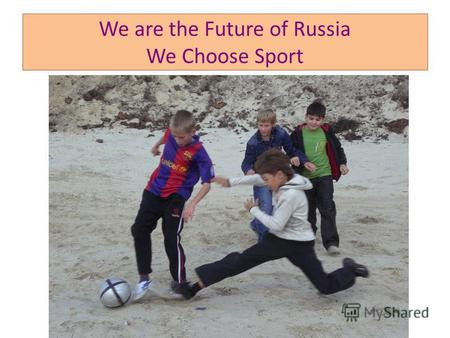 We are the Future of Russia We Choose Sport. Sport Unites People of Different Nationalities.
