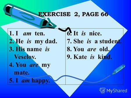 EXERCISE 2, PAGE 66 1. I am ten. 2. He is my dad. 3. His name is Veselov. 4. You are my mate. 5. I am happy. 6. It is nice. 7. She is a student. 8. You.