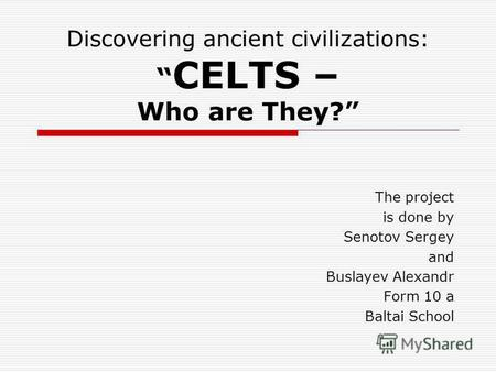 Discovering ancient civilizations: CELTS – Who are They? The project is done by Senotov Sergey and Buslayev Alexandr Form 10 a Baltai School.