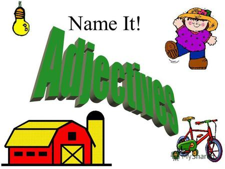 Name It! What is a adjective? An adjective modifies a noun. brown loud beach happy.