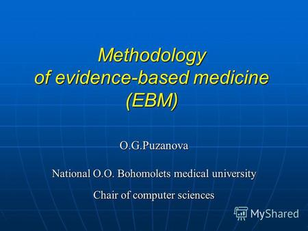 Methodology of evidence-based medicine (EBM) О.G.Puzanova National O.O. Bohomolets medical university Chair of computer sciences.