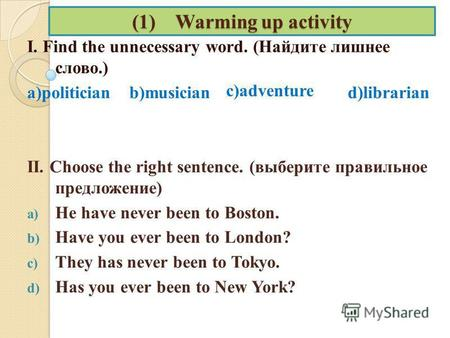 (1) Warming up activity I. Find the unnecessary word. (Найдите лишнее слово.) a)politician b)musician d)librarian II. Choose the right sentence. (выберите.
