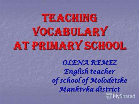 TEACHING VOCABULARY AT PRIMARY SCHOOL OLENA REMEZ English teacher of school of Molodetske Mankivka district.