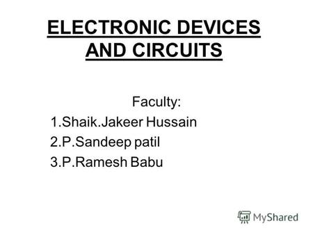 ELECTRONIC DEVICES AND CIRCUITS Faculty: 1.Shaik.Jakeer Hussain 2.P.Sandeep patil 3.P.Ramesh Babu.
