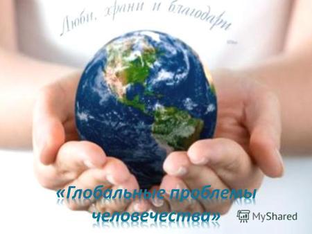 Презентация на тему Глобальные проблемы человечества класс  Глобальные проблемы современности это совокупность социоприродных проблем от решения которых зависит социальный прогресс человечества и