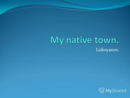 Lukoyanov. Lukoyanov is not very big but it`s very beautiful.