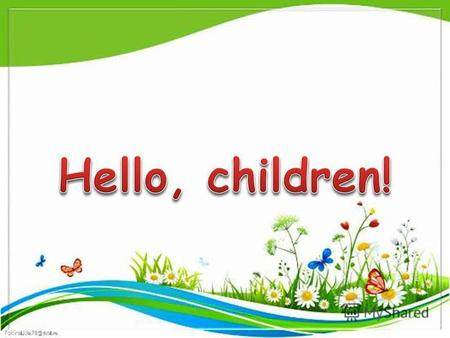 Hello, children! SPRING IS GREEN SUMMER IS BRIGHT WINTER IS WHITE AUTUMN IS YELLOW.
