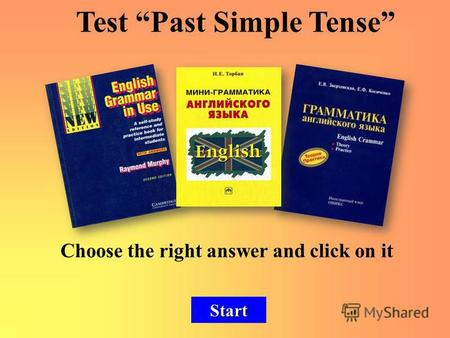 Choose the right answer and click on it Start Test Past Simple Tense.