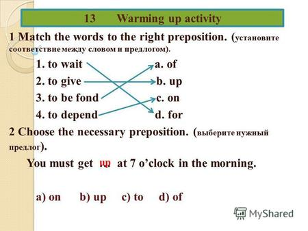 13 Warming up activity 1 Match the words to the right preposition. ( установите соответствие между словом и предлогом). 1. to wait a. of 2. to give b.