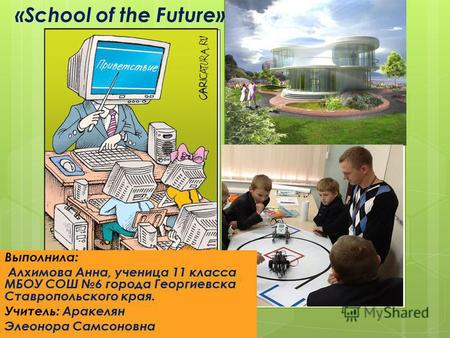 «School of the Future» Выполнила: Алхимова Анна, ученица 11 класса МБОУ СОШ 6 города Георгиевска Ставропольского края. Учитель: Аракелян Элеонора Самсоновна.