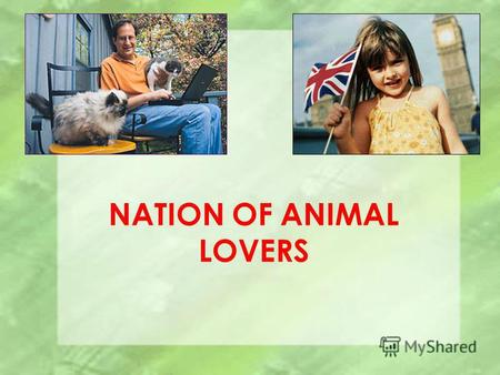 NATION OF ANIMAL LOVERS. The English people are known as a nation of animal lovers. There is a pet in almost every family. Dogs, cats or budgies have.