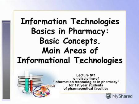1 Information Technologies Basics in Pharmacy: Basic Concepts. Main Areas of Informational Technologies Lecture 1 on discipline of Information technologies.