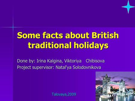 Some facts about British traditional holidays Done by: Irina Kalgina, Viktoriya Chibisova Project supervisor: Natal'ya Solodovnikova Talovaya,2009 Talovaya,2009.