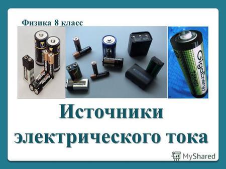 Источники электрического тока Физика 8 класс. Электрический ток – упорядоченное движение заряженных частиц. Для существования электрического тока необходимы.